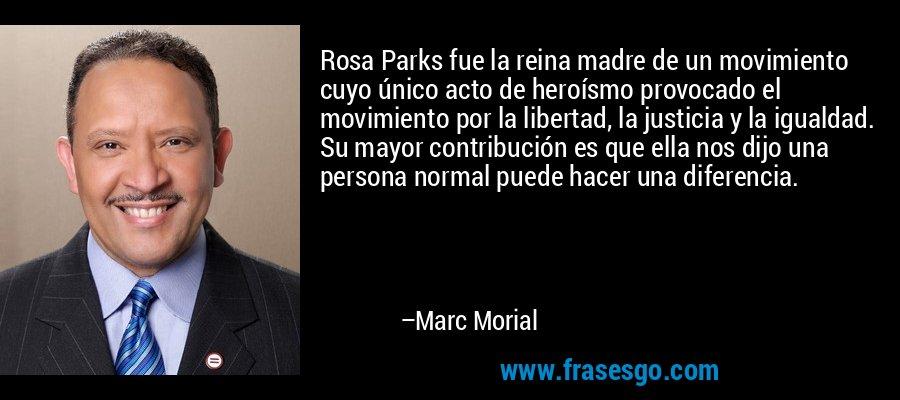 Rosa Parks fue la reina madre de un movimiento cuyo único acto de heroísmo provocado el movimiento por la libertad, la justicia y la igualdad. Su mayor contribución es que ella nos dijo una persona normal puede hacer una diferencia. – Marc Morial