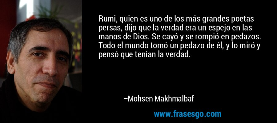 Rumi, quien es uno de los más grandes poetas persas, dijo que la verdad era un espejo en las manos de Dios. Se cayó y se rompió en pedazos. Todo el mundo tomó un pedazo de él, y lo miró y pensó que tenían la verdad. – Mohsen Makhmalbaf