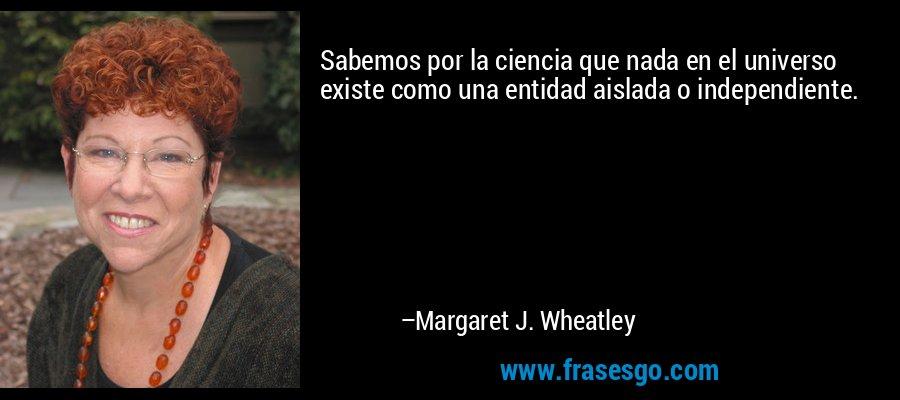 Sabemos por la ciencia que nada en el universo existe como una entidad aislada o independiente. – Margaret J. Wheatley