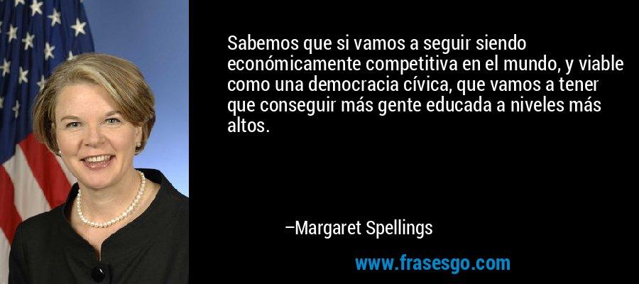 Sabemos que si vamos a seguir siendo económicamente competitiva en el mundo, y viable como una democracia cívica, que vamos a tener que conseguir más gente educada a niveles más altos. – Margaret Spellings