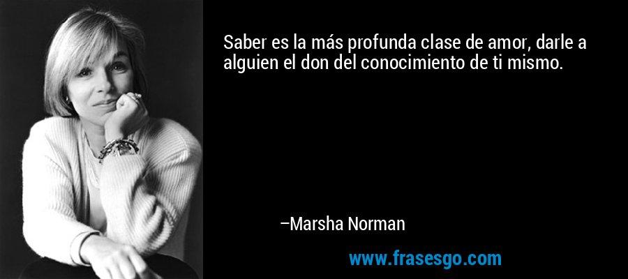Saber es la más profunda clase de amor, darle a alguien el don del conocimiento de ti mismo. – Marsha Norman