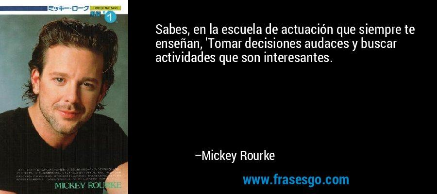 Sabes, en la escuela de actuación que siempre te enseñan, 'Tomar decisiones audaces y buscar actividades que son interesantes. – Mickey Rourke