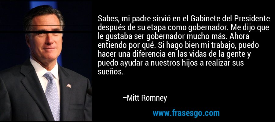 Sabes, mi padre sirvió en el Gabinete del Presidente después de su etapa como gobernador. Me dijo que le gustaba ser gobernador mucho más. Ahora entiendo por qué. Si hago bien mi trabajo, puedo hacer una diferencia en las vidas de la gente y puedo ayudar a nuestros hijos a realizar sus sueños. – Mitt Romney