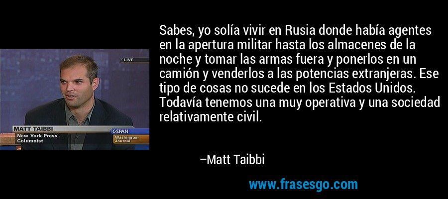 Sabes, yo solía vivir en Rusia donde había agentes en la apertura militar hasta los almacenes de la noche y tomar las armas fuera y ponerlos en un camión y venderlos a las potencias extranjeras. Ese tipo de cosas no sucede en los Estados Unidos. Todavía tenemos una muy operativa y una sociedad relativamente civil. – Matt Taibbi