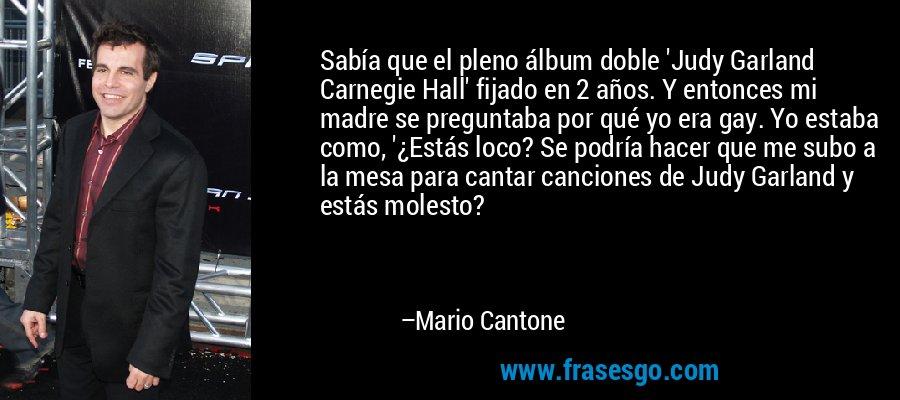 Sabía que el pleno álbum doble 'Judy Garland Carnegie Hall' fijado en 2 años. Y entonces mi madre se preguntaba por qué yo era gay. Yo estaba como, '¿Estás loco? Se podría hacer que me subo a la mesa para cantar canciones de Judy Garland y estás molesto? – Mario Cantone
