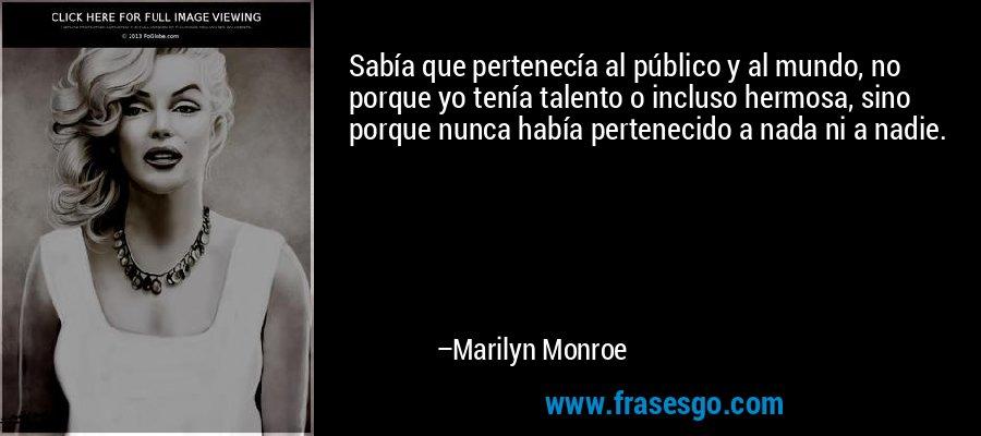 Sabía que pertenecía al público y al mundo, no porque yo tenía talento o incluso hermosa, sino porque nunca había pertenecido a nada ni a nadie. – Marilyn Monroe