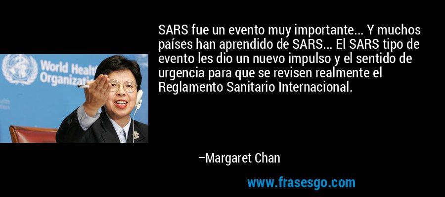 SARS fue un evento muy importante... Y muchos países han aprendido de SARS... El SARS tipo de evento les dio un nuevo impulso y el sentido de urgencia para que se revisen realmente el Reglamento Sanitario Internacional. – Margaret Chan