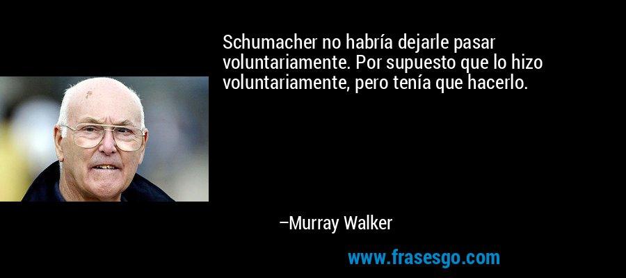 Schumacher no habría dejarle pasar voluntariamente. Por supuesto que lo hizo voluntariamente, pero tenía que hacerlo. – Murray Walker