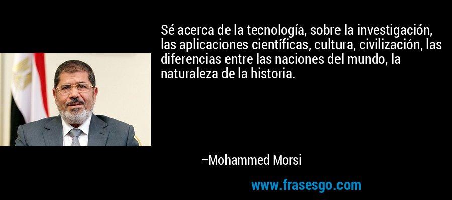 Sé acerca de la tecnología, sobre la investigación, las aplicaciones científicas, cultura, civilización, las diferencias entre las naciones del mundo, la naturaleza de la historia. – Mohammed Morsi