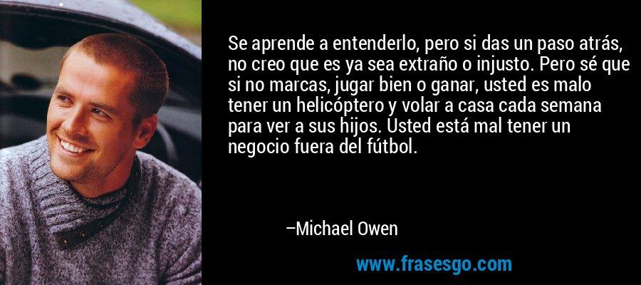 Se aprende a entenderlo, pero si das un paso atrás, no creo que es ya sea extraño o injusto. Pero sé que si no marcas, jugar bien o ganar, usted es malo tener un helicóptero y volar a casa cada semana para ver a sus hijos. Usted está mal tener un negocio fuera del fútbol. – Michael Owen