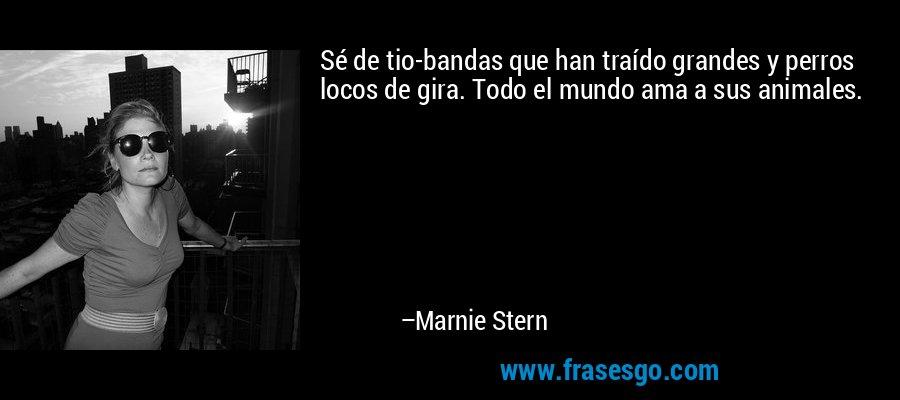 Sé de tio-bandas que han traído grandes y perros locos de gira. Todo el mundo ama a sus animales. – Marnie Stern