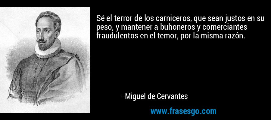 Sé el terror de los carniceros, que sean justos en su peso, y mantener a buhoneros y comerciantes fraudulentos en el temor, por la misma razón. – Miguel de Cervantes