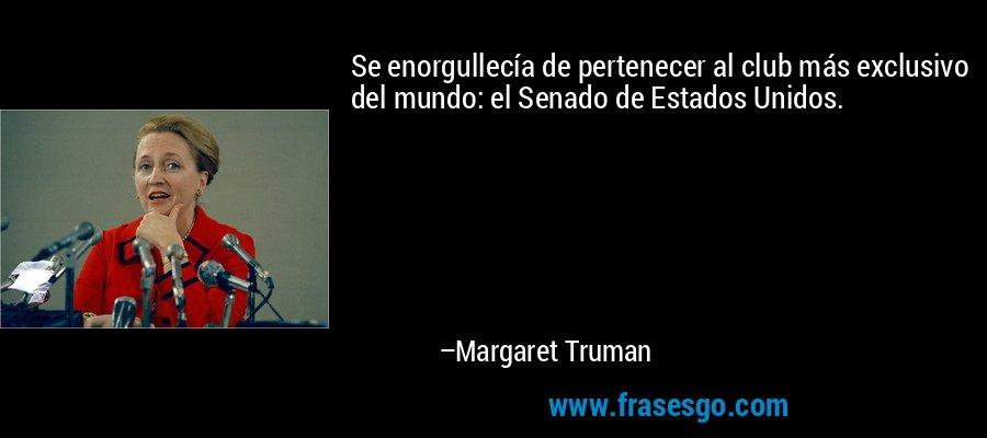 Se enorgullecía de pertenecer al club más exclusivo del mundo: el Senado de Estados Unidos. – Margaret Truman