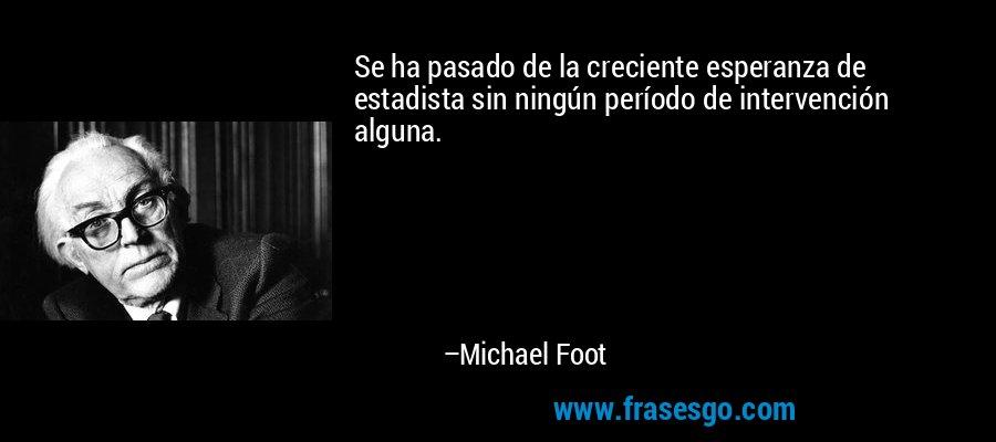 Se ha pasado de la creciente esperanza de estadista sin ningún período de intervención alguna. – Michael Foot