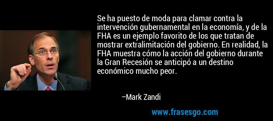 Se ha puesto de moda para clamar contra la intervención gubernamental en la economía, y de la FHA es un ejemplo favorito de los que tratan de mostrar extralimitación del gobierno. En realidad, la FHA muestra cómo la acción del gobierno durante la Gran Recesión se anticipó a un destino económico mucho peor. – Mark Zandi