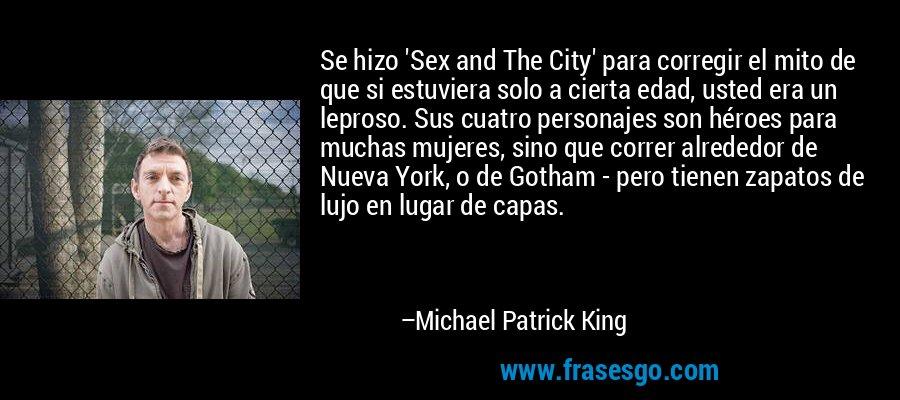 Se hizo 'Sex and The City' para corregir el mito de que si estuviera solo a cierta edad, usted era un leproso. Sus cuatro personajes son héroes para muchas mujeres, sino que correr alrededor de Nueva York, o de Gotham - pero tienen zapatos de lujo en lugar de capas. – Michael Patrick King
