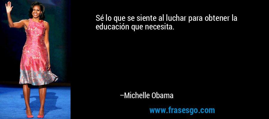 Sé lo que se siente al luchar para obtener la educación que necesita. – Michelle Obama