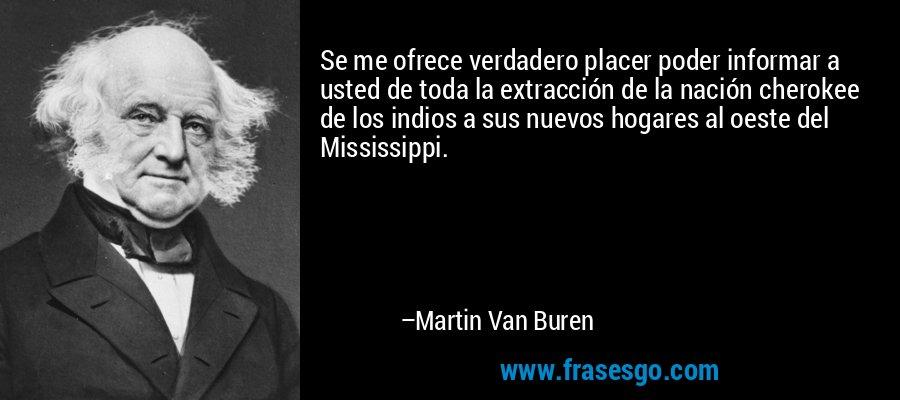 Se me ofrece verdadero placer poder informar a usted de toda la extracción de la nación cherokee de los indios a sus nuevos hogares al oeste del Mississippi. – Martin Van Buren