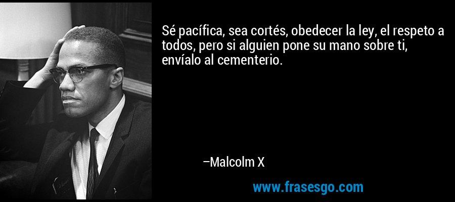 Sé pacífica, sea cortés, obedecer la ley, el respeto a todos, pero si alguien pone su mano sobre ti, envíalo al cementerio. – Malcolm X