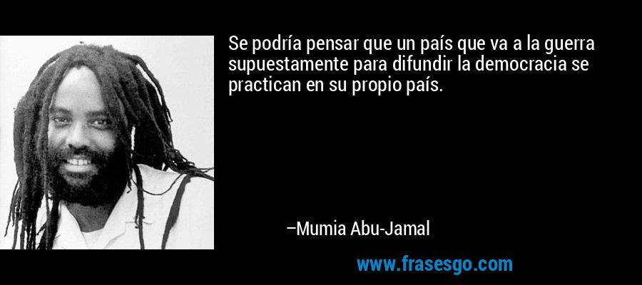 Se podría pensar que un país que va a la guerra supuestamente para difundir la democracia se practican en su propio país. – Mumia Abu-Jamal