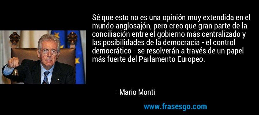 Sé que esto no es una opinión muy extendida en el mundo anglosajón, pero creo que gran parte de la conciliación entre el gobierno más centralizado y las posibilidades de la democracia - el control democrático - se resolverán a través de un papel más fuerte del Parlamento Europeo. – Mario Monti