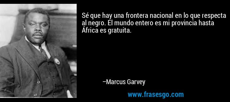Sé que hay una frontera nacional en lo que respecta al negro. El mundo entero es mi provincia hasta África es gratuita. – Marcus Garvey