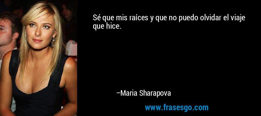 Sé que mis raíces y que no puedo olvidar el viaje que hice. – Maria Sharapova