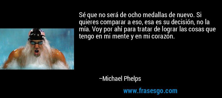 Sé que no será de ocho medallas de nuevo. Si quieres comparar a eso, esa es su decisión, no la mía. Voy por ahí para tratar de lograr las cosas que tengo en mi mente y en mi corazón. – Michael Phelps