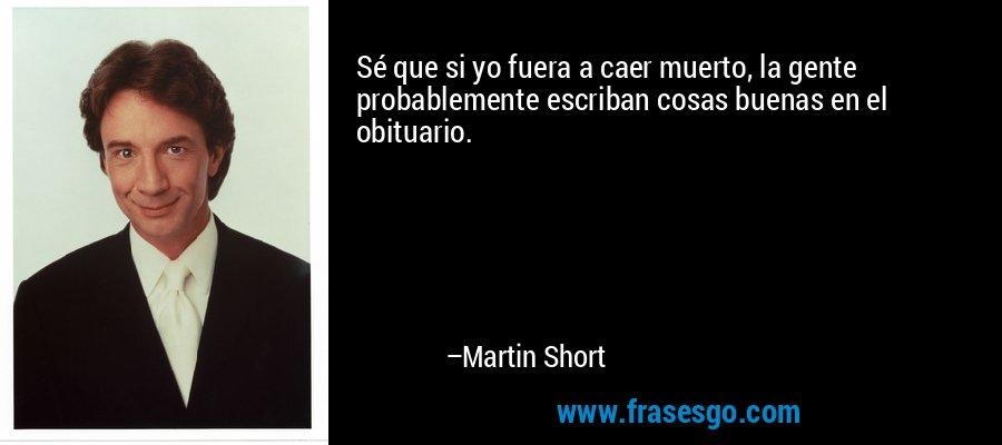 Sé que si yo fuera a caer muerto, la gente probablemente escriban cosas buenas en el obituario. – Martin Short