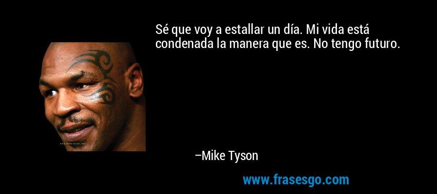 Sé que voy a estallar un día. Mi vida está condenada la manera que es. No tengo futuro. – Mike Tyson