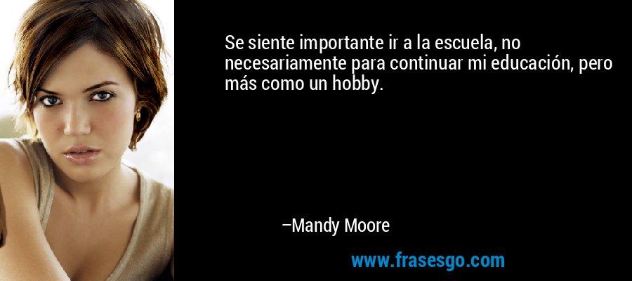 Se siente importante ir a la escuela, no necesariamente para continuar mi educación, pero más como un hobby. – Mandy Moore