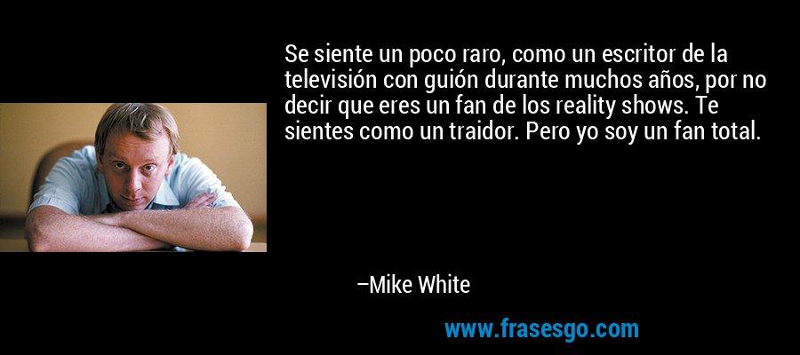 Se siente un poco raro, como un escritor de la televisión con guión durante muchos años, por no decir que eres un fan de los reality shows. Te sientes como un traidor. Pero yo soy un fan total. – Mike White