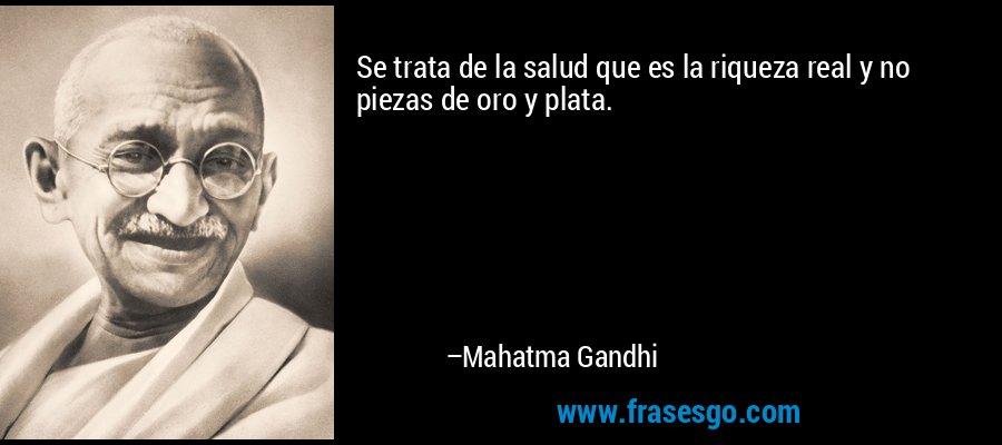 Se trata de la salud que es la riqueza real y no piezas de oro y plata. – Mahatma Gandhi