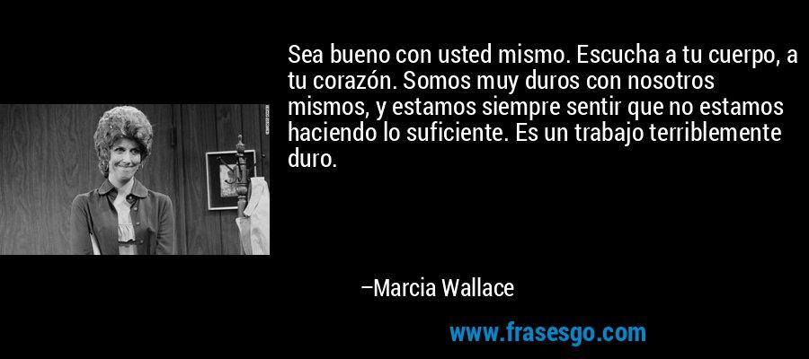 Sea bueno con usted mismo. Escucha a tu cuerpo, a tu corazón. Somos muy duros con nosotros mismos, y estamos siempre sentir que no estamos haciendo lo suficiente. Es un trabajo terriblemente duro. – Marcia Wallace