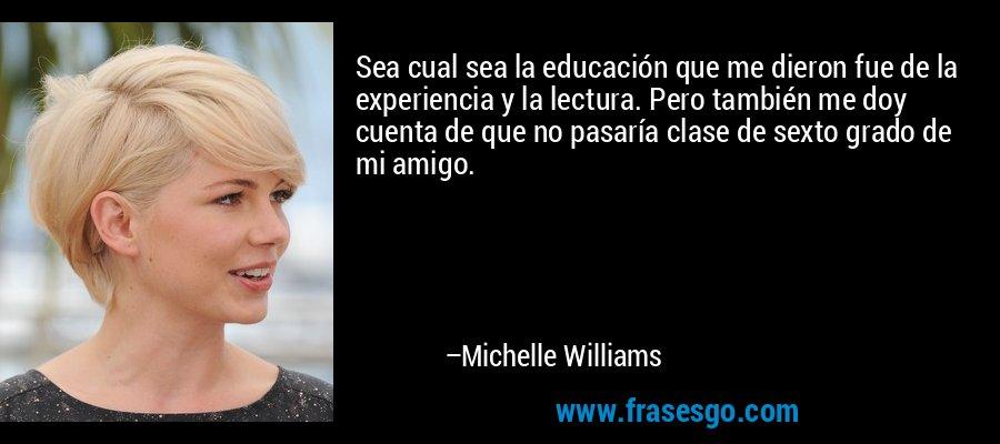 Sea cual sea la educación que me dieron fue de la experiencia y la lectura. Pero también me doy cuenta de que no pasaría clase de sexto grado de mi amigo. – Michelle Williams