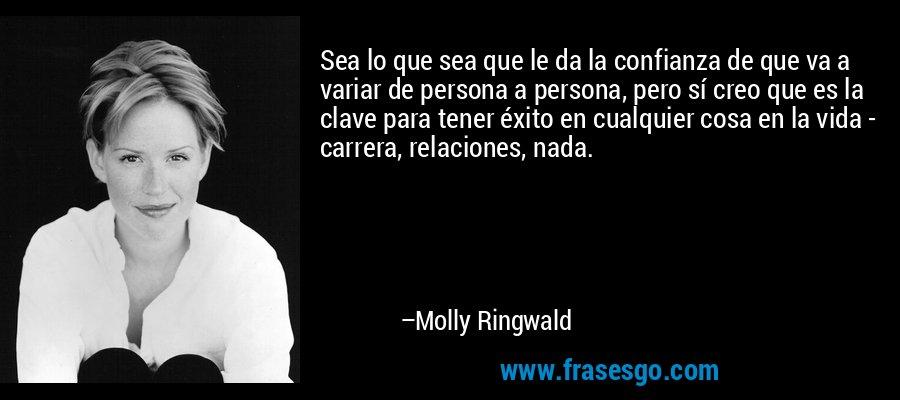 Sea lo que sea que le da la confianza de que va a variar de persona a persona, pero sí creo que es la clave para tener éxito en cualquier cosa en la vida - carrera, relaciones, nada. – Molly Ringwald