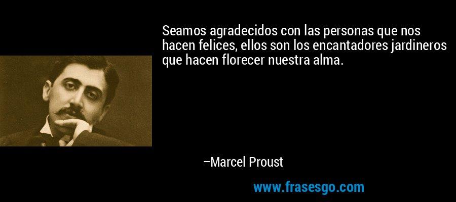 Seamos agradecidos con las personas que nos hacen felices, ellos son los encantadores jardineros que hacen florecer nuestra alma. – Marcel Proust