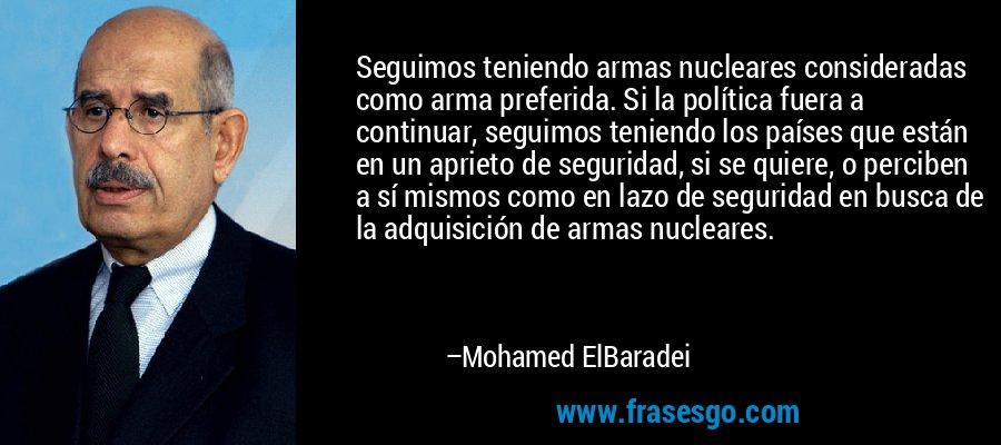 Seguimos teniendo armas nucleares consideradas como arma preferida. Si la política fuera a continuar, seguimos teniendo los países que están en un aprieto de seguridad, si se quiere, o perciben a sí mismos como en lazo de seguridad en busca de la adquisición de armas nucleares. – Mohamed ElBaradei