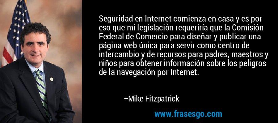 Seguridad en Internet comienza en casa y es por eso que mi legislación requeriría que la Comisión Federal de Comercio para diseñar y publicar una página web única para servir como centro de intercambio y de recursos para padres, maestros y niños para obtener información sobre los peligros de la navegación por Internet. – Mike Fitzpatrick