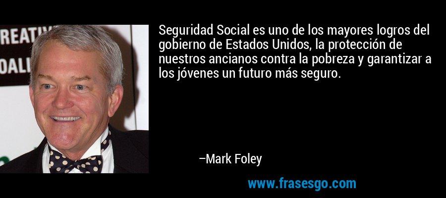 Seguridad Social es uno de los mayores logros del gobierno de Estados Unidos, la protección de nuestros ancianos contra la pobreza y garantizar a los jóvenes un futuro más seguro. – Mark Foley