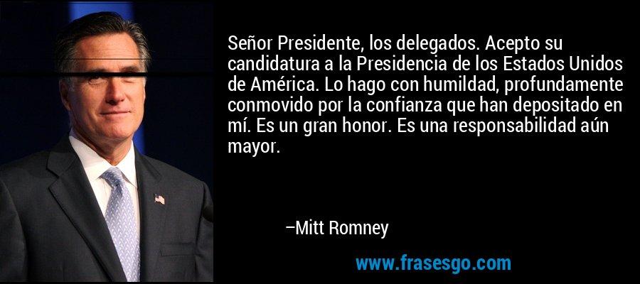 Señor Presidente, los delegados. Acepto su candidatura a la Presidencia de los Estados Unidos de América. Lo hago con humildad, profundamente conmovido por la confianza que han depositado en mí. Es un gran honor. Es una responsabilidad aún mayor. – Mitt Romney