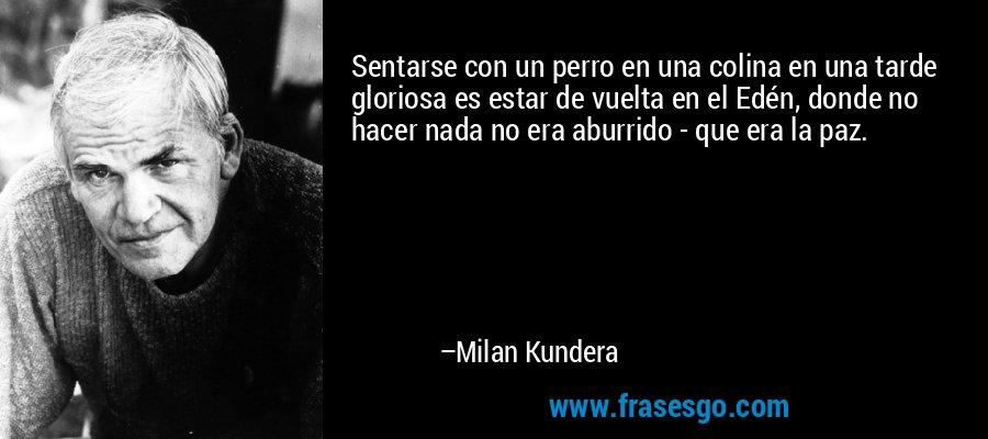 Sentarse con un perro en una colina en una tarde gloriosa es estar de vuelta en el Edén, donde no hacer nada no era aburrido - que era la paz. – Milan Kundera