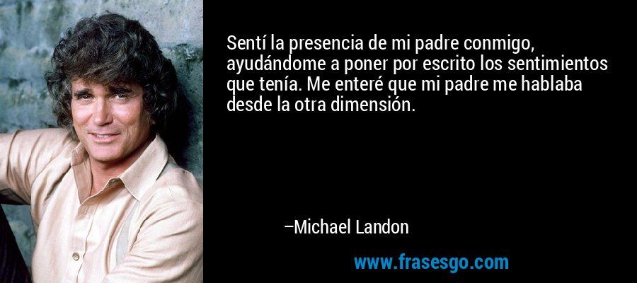 Sentí la presencia de mi padre conmigo, ayudándome a poner por escrito los sentimientos que tenía. Me enteré que mi padre me hablaba desde la otra dimensión. – Michael Landon