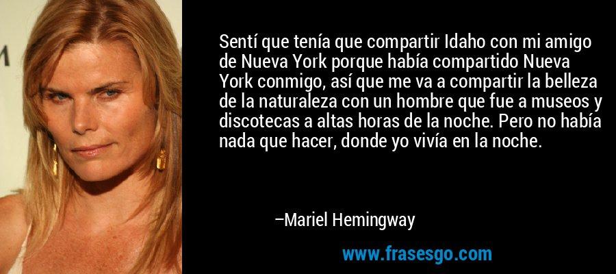 Sentí que tenía que compartir Idaho con mi amigo de Nueva York porque había compartido Nueva York conmigo, así que me va a compartir la belleza de la naturaleza con un hombre que fue a museos y discotecas a altas horas de la noche. Pero no había nada que hacer, donde yo vivía en la noche. – Mariel Hemingway