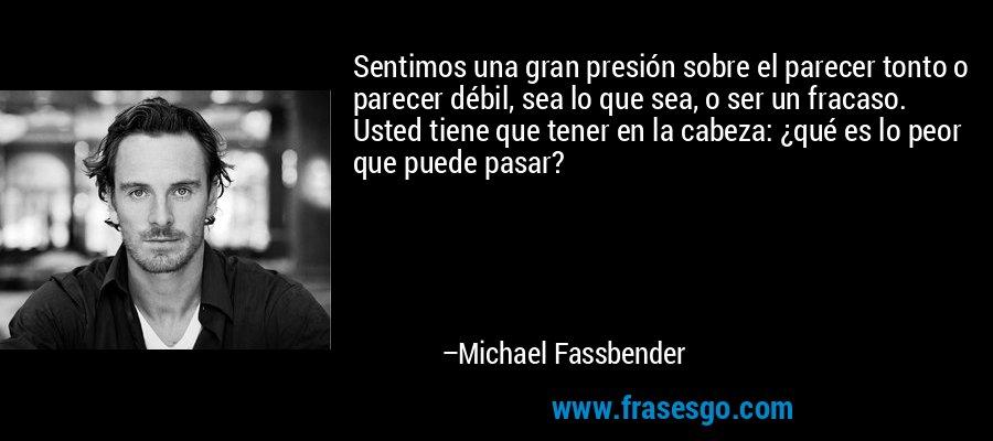 Sentimos una gran presión sobre el parecer tonto o parecer débil, sea lo que sea, o ser un fracaso. Usted tiene que tener en la cabeza: ¿qué es lo peor que puede pasar? – Michael Fassbender