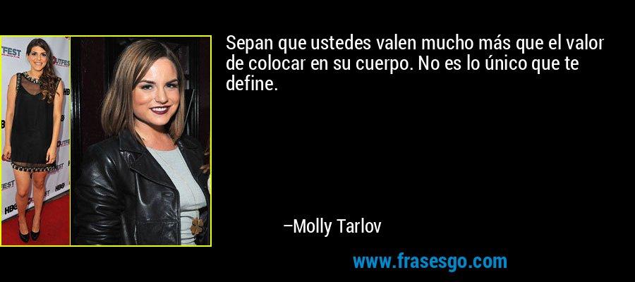 Sepan que ustedes valen mucho más que el valor de colocar en su cuerpo. No es lo único que te define. – Molly Tarlov