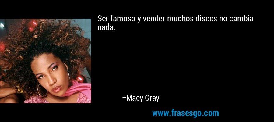 Ser famoso y vender muchos discos no cambia nada. – Macy Gray