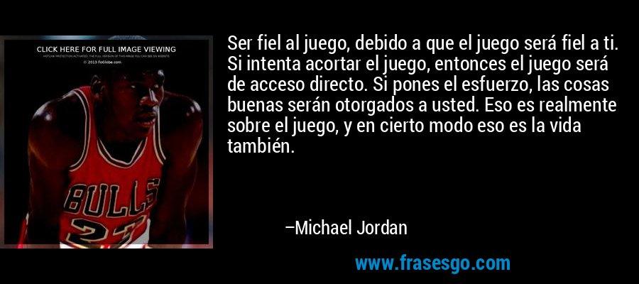 Ser fiel al juego, debido a que el juego será fiel a ti. Si intenta acortar el juego, entonces el juego será de acceso directo. Si pones el esfuerzo, las cosas buenas serán otorgados a usted. Eso es realmente sobre el juego, y en cierto modo eso es la vida también. – Michael Jordan