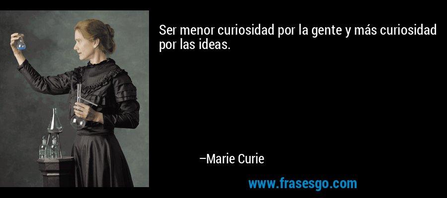 Ser menor curiosidad por la gente y más curiosidad por las ideas. – Marie Curie
