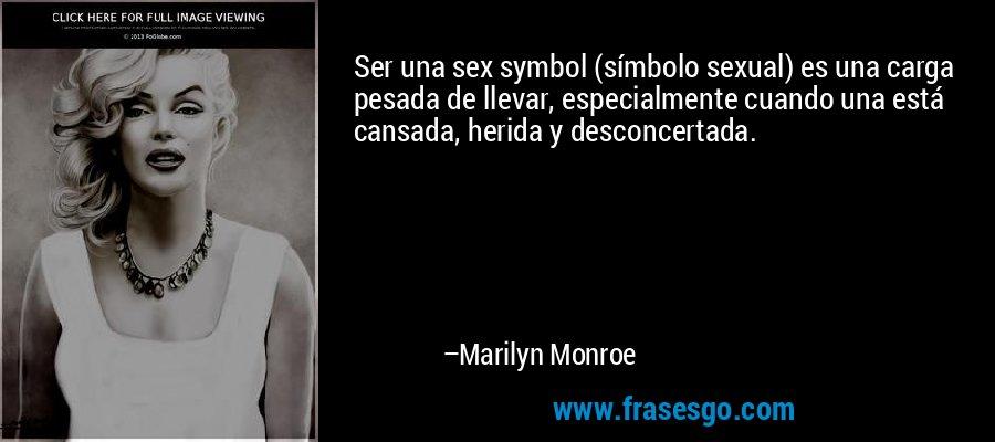 Ser una sex symbol (símbolo sexual) es una carga pesada de llevar, especialmente cuando una está cansada, herida y desconcertada. – Marilyn Monroe